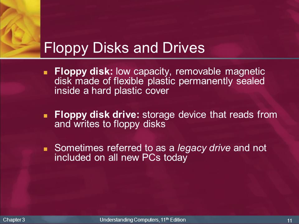 11 Chapter 3 Understanding Computers, 11 th Edition Floppy Disks and Drives Floppy disk: low capacity, removable magnetic disk made of flexible plasti
