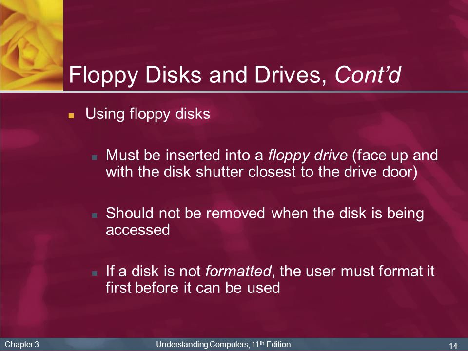 14 Chapter 3 Understanding Computers, 11 th Edition Floppy Disks and Drives, Contd Using floppy disks Must be inserted into a floppy drive (face up an