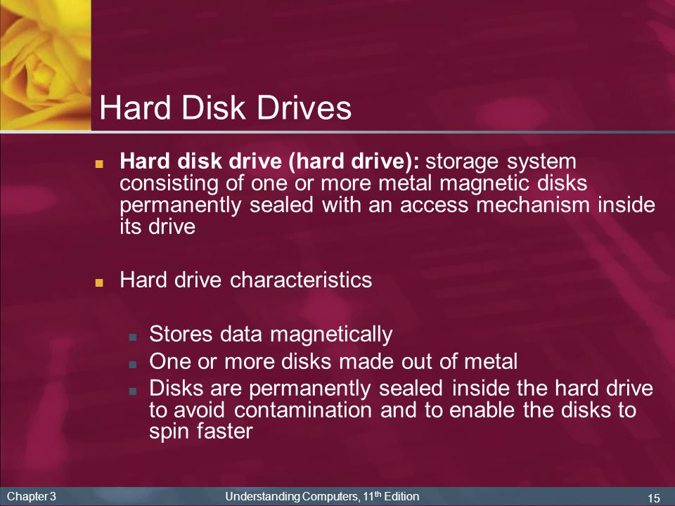 15 Chapter 3 Understanding Computers, 11 th Edition Hard Disk Drives Hard disk drive (hard drive): storage system consisting of one or more metal magn