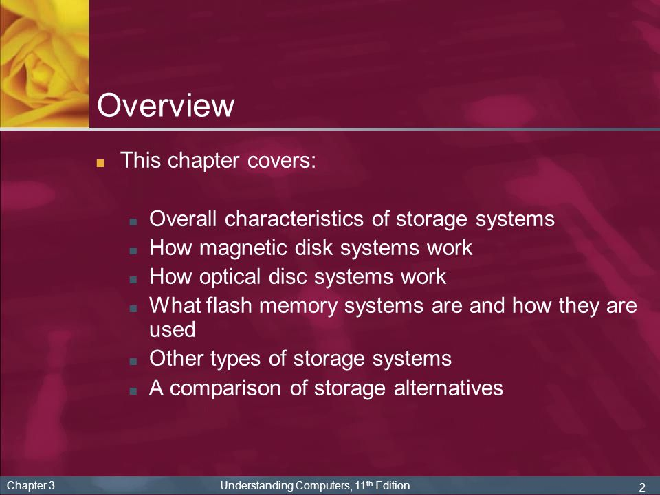 3 Chapter 3 Understanding Computers, 11 th Edition Storage Systems Characteristics All storage systems have specific characteristics Storage medium (what data is stored on) Floppy disk, CD or DVD, etc.