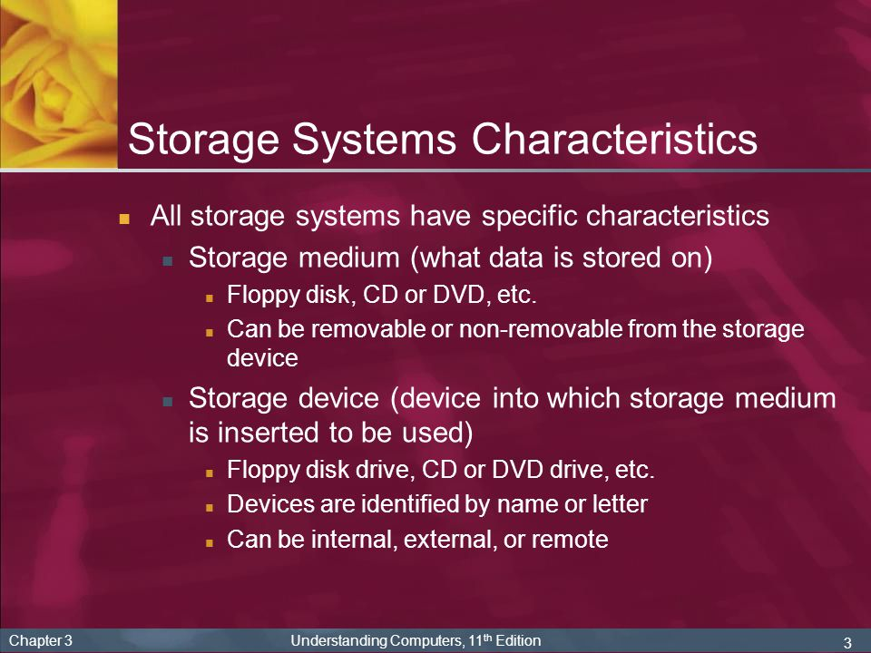 3 Chapter 3 Understanding Computers, 11 th Edition Storage Systems Characteristics All storage systems have specific characteristics Storage medium (w