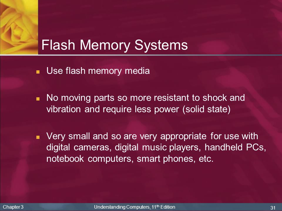 31 Chapter 3 Understanding Computers, 11 th Edition Flash Memory Systems Use flash memory media No moving parts so more resistant to shock and vibrati