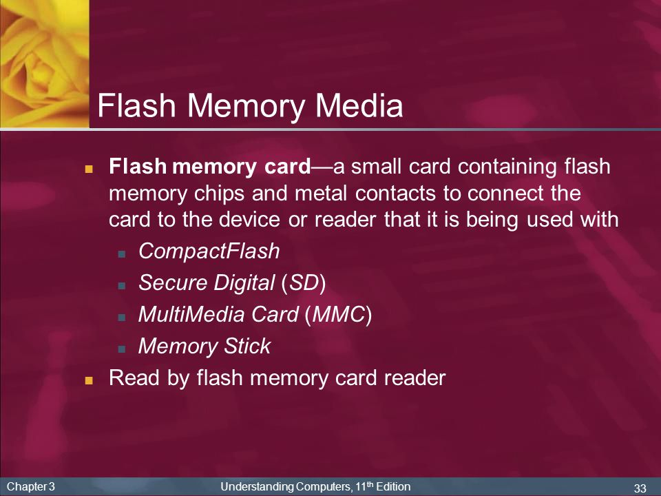 33 Chapter 3 Understanding Computers, 11 th Edition Flash Memory Media Flash memory carda small card containing flash memory chips and metal contacts