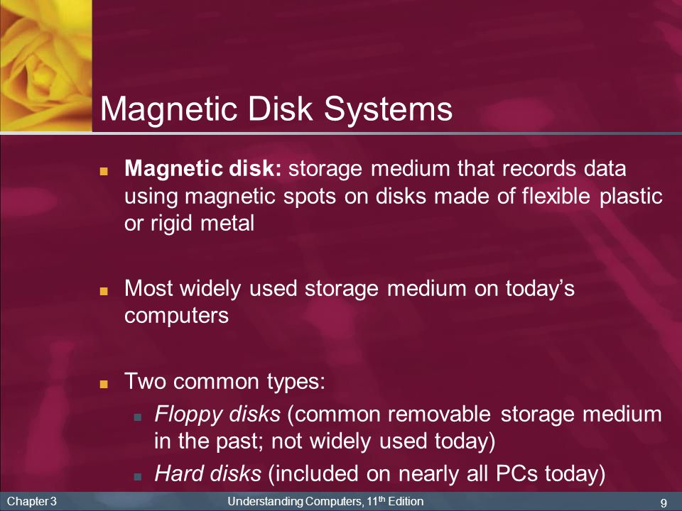 9 Chapter 3 Understanding Computers, 11 th Edition Magnetic Disk Systems Magnetic disk: storage medium that records data using magnetic spots on disks