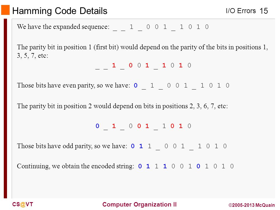 I/O Errors 15 Computer Organization II CS@VT ©2005-2013 McQuain Hamming Code Details We have the expanded sequence: _ _ 1 _ 0 0 1 _ 1 0 1 0 The parity bit in position 1 (first bit) would depend on the parity of the bits in positions 1, 3, 5, 7, etc: _ _ 1 _ 0 0 1 _ 1 0 1 0 Those bits have even parity, so we have: 0 _ 1 _ 0 0 1 _ 1 0 1 0 The parity bit in position 2 would depend on bits in positions 2, 3, 6, 7, etc: 0 _ 1 _ 0 0 1 _ 1 0 1 0 Those bits have odd parity, so we have: 0 1 1 _ 0 0 1 _ 1 0 1 0 Continuing, we obtain the encoded string: 0 1 1 1 0 0 1 0 1 0 1 0
