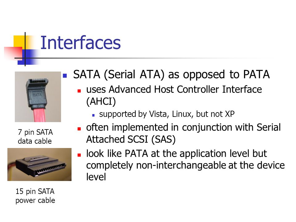 Interfaces SATA (Serial ATA) as opposed to PATA uses Advanced Host Controller Interface (AHCI) supported by Vista, Linux, but not XP often implemented
