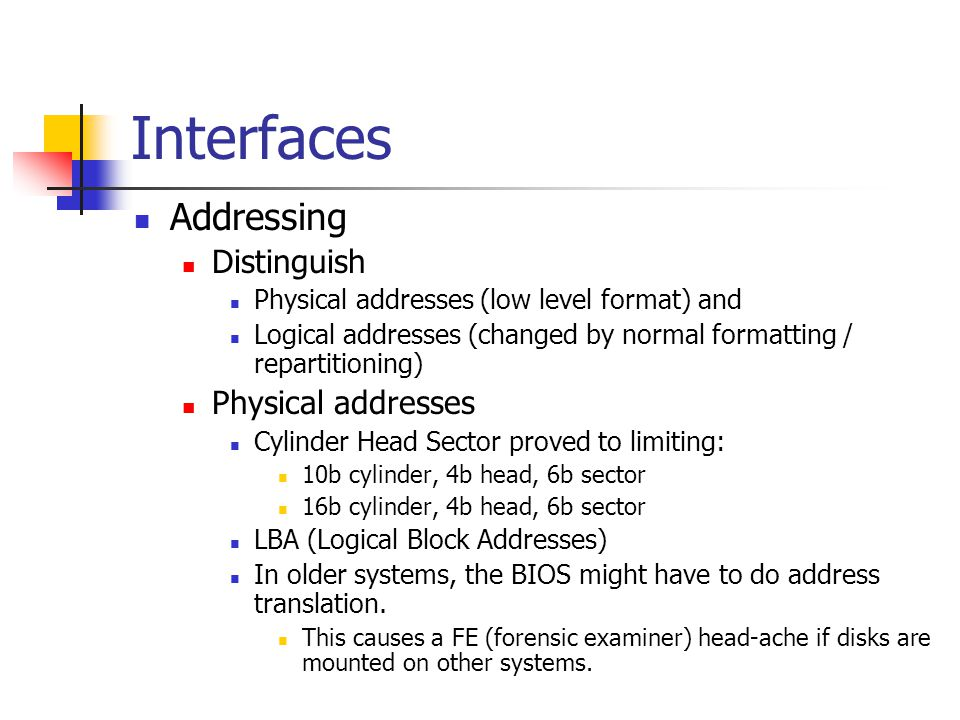 Interfaces Addressing Distinguish Physical addresses (low level format) and Logical addresses (changed by normal formatting / repartitioning) Physical addresses Cylinder Head Sector proved to limiting: 10b cylinder, 4b head, 6b sector 16b cylinder, 4b head, 6b sector LBA (Logical Block Addresses) In older systems, the BIOS might have to do address translation.