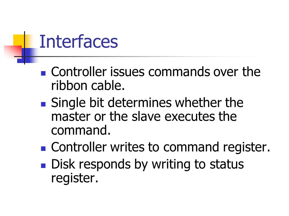 Interfaces Controller issues commands over the ribbon cable. Single bit determines whether the master or the slave executes the command. Controller wr