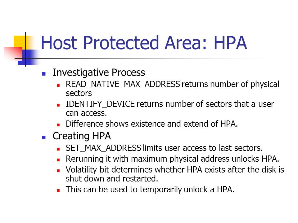 Host Protected Area: HPA Investigative Process READ_NATIVE_MAX_ADDRESS returns number of physical sectors IDENTIFY_DEVICE returns number of sectors that a user can access.