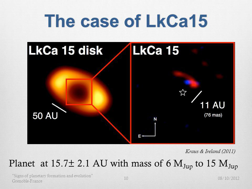 The case of LkCa15The case of LkCa15 Kraus & Ireland (2011) Planet at 15.7± 2.1 AU with mass of 6 M Jup to 15 M Jup 08/10/201210