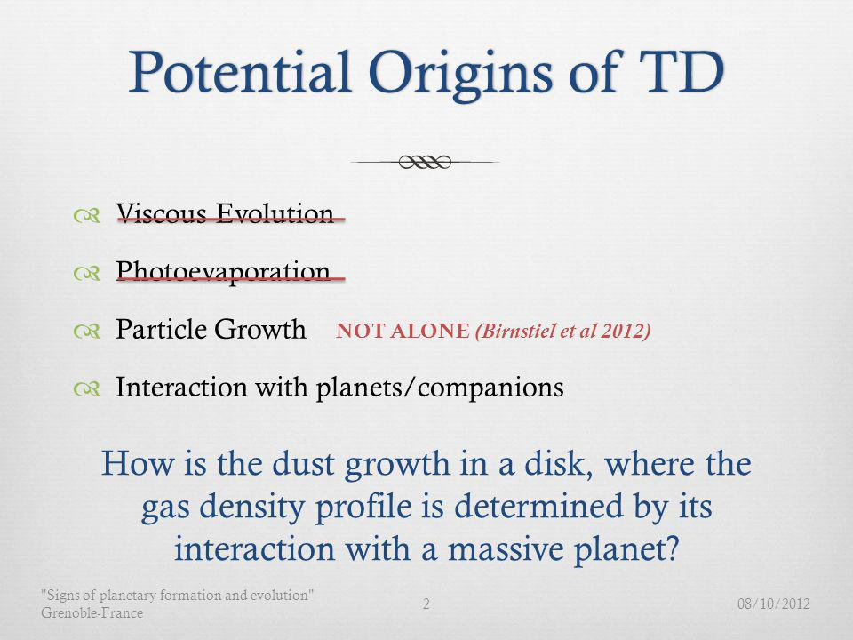 Potential Origins of TDPotential Origins of TD Viscous Evolution Photoevaporation Particle Growth Interaction with planets/companions 08/10/20122 Signs of planetary formation and evolution Grenoble-France NOT ALONE (Birnstiel et al 2012) How is the dust growth in a disk, where the gas density profile is determined by its interaction with a massive planet