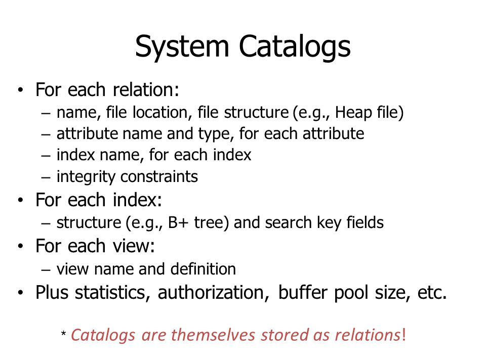 System Catalogs For each relation: – name, file location, file structure (e.g., Heap file) – attribute name and type, for each attribute – index name,