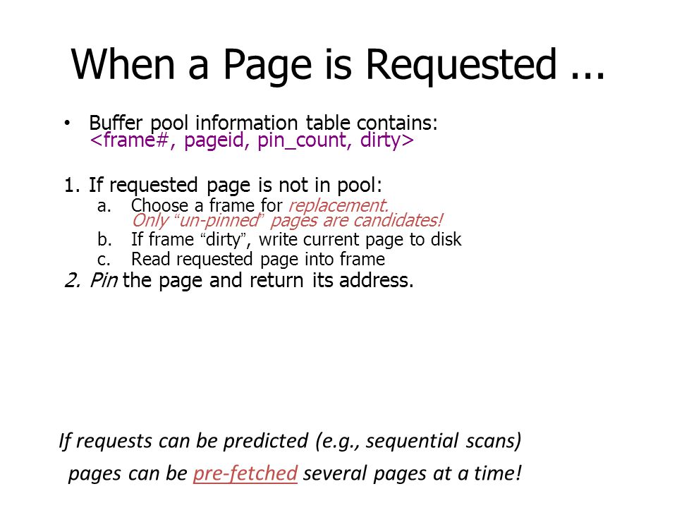 When a Page is Requested... Buffer pool information table contains: 1.If requested page is not in pool: a.Choose a frame for replacement. Only un-pinn