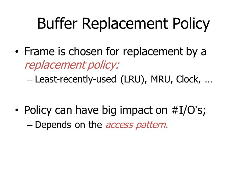 Buffer Replacement Policy Frame is chosen for replacement by a replacement policy: – Least-recently-used (LRU), MRU, Clock, … Policy can have big impa