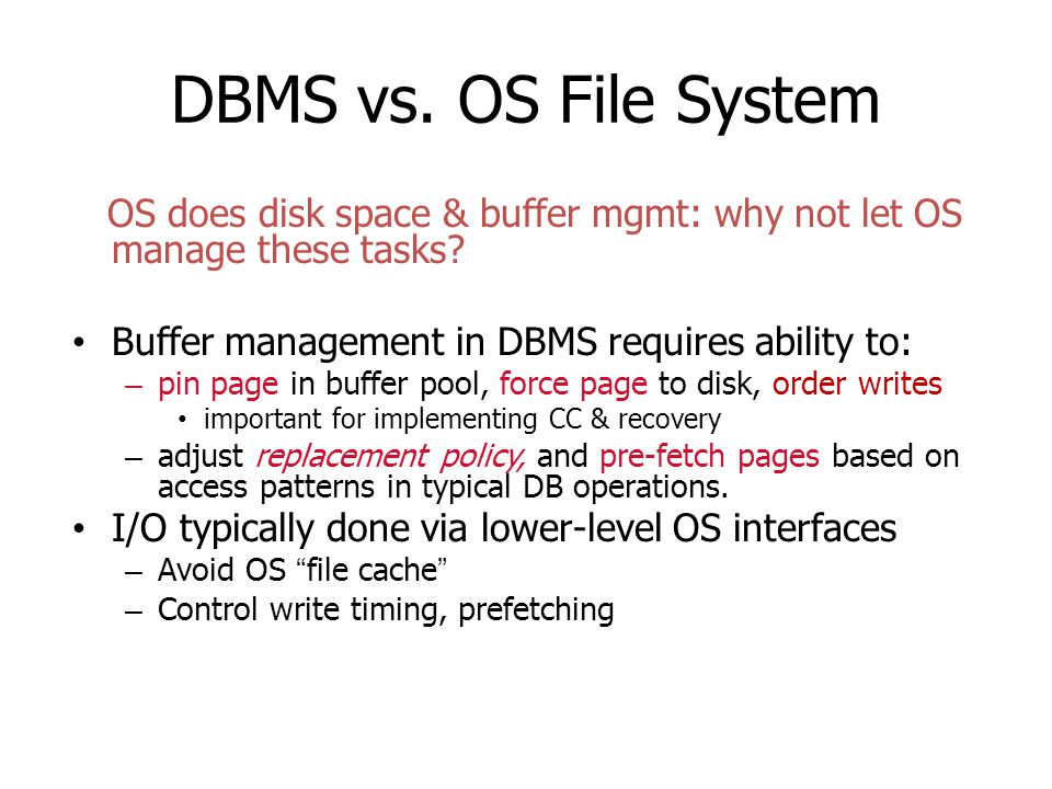 DBMS vs. OS File System OS does disk space & buffer mgmt: why not let OS manage these tasks? Buffer management in DBMS requires ability to: – pin page