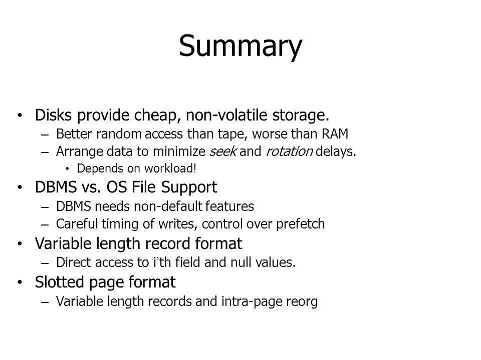 Summary Disks provide cheap, non-volatile storage. – Better random access than tape, worse than RAM – Arrange data to minimize seek and rotation delay