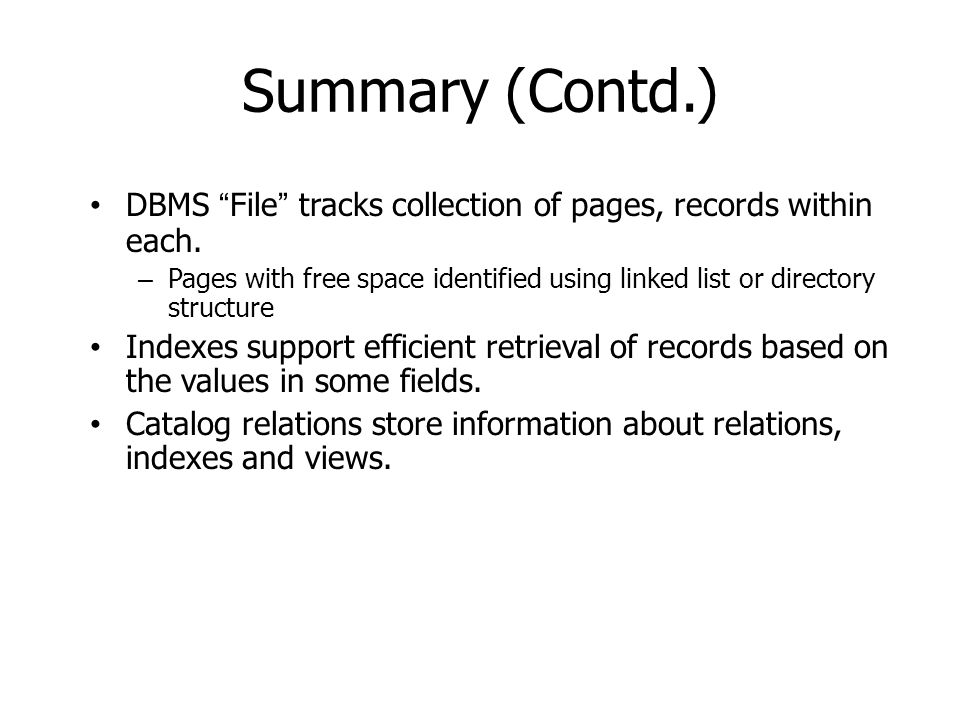 Summary (Contd.) DBMS File tracks collection of pages, records within each. – Pages with free space identified using linked list or directory structur