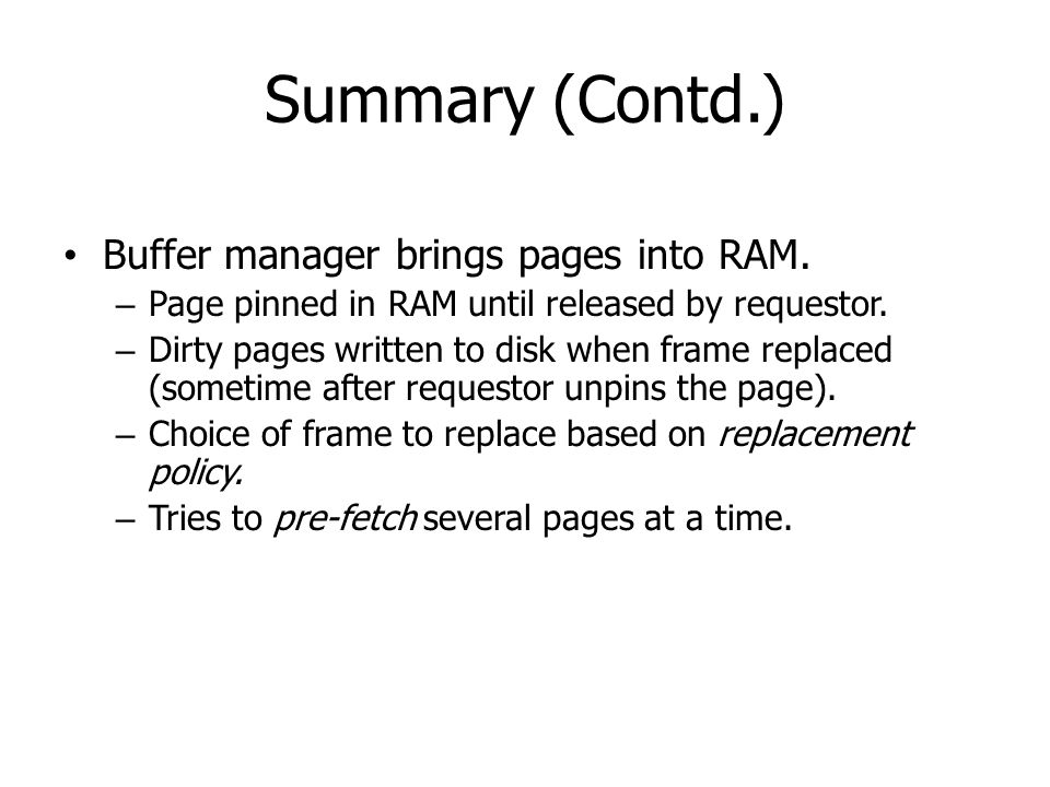Summary (Contd.) Buffer manager brings pages into RAM. – Page pinned in RAM until released by requestor. – Dirty pages written to disk when frame repl