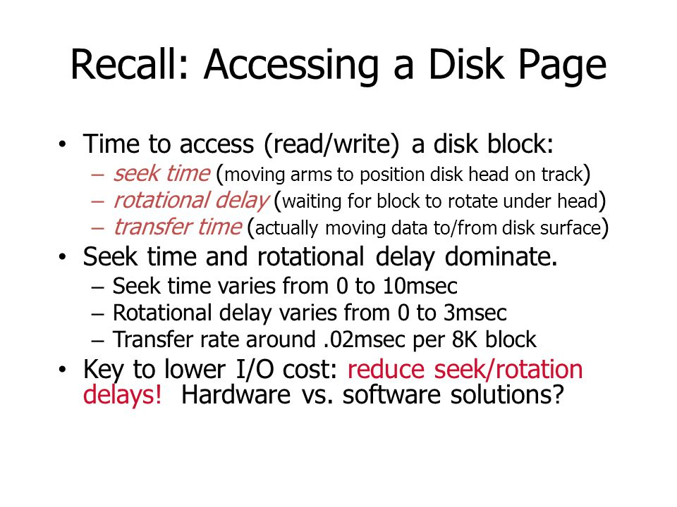 Recall: Accessing a Disk Page Time to access (read/write) a disk block: – seek time ( moving arms to position disk head on track ) – rotational delay