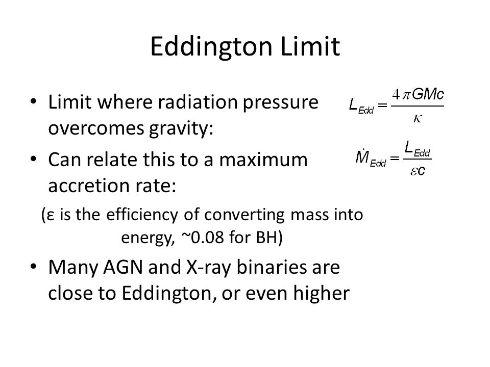 Eddington Limit Limit where radiation pressure overcomes gravity: Can relate this to a maximum accretion rate: (ε is the efficiency of converting mass into energy, ~0.08 for BH) Many AGN and X-ray binaries are close to Eddington, or even higher