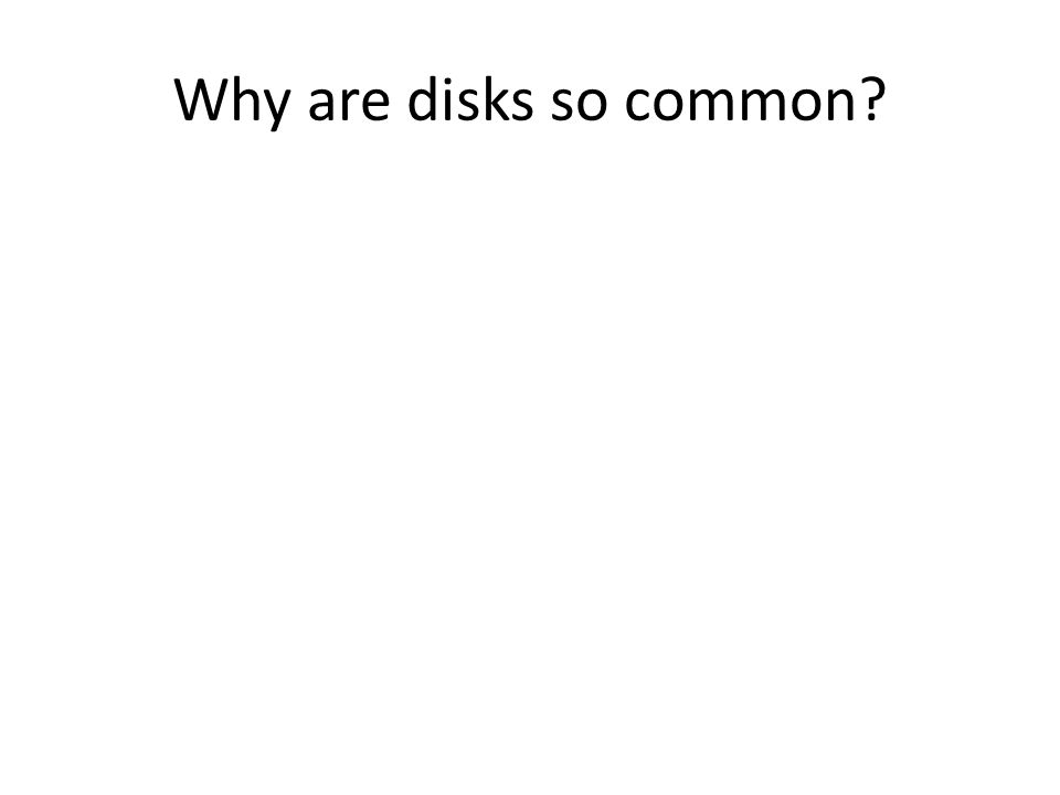 Why are disks so common