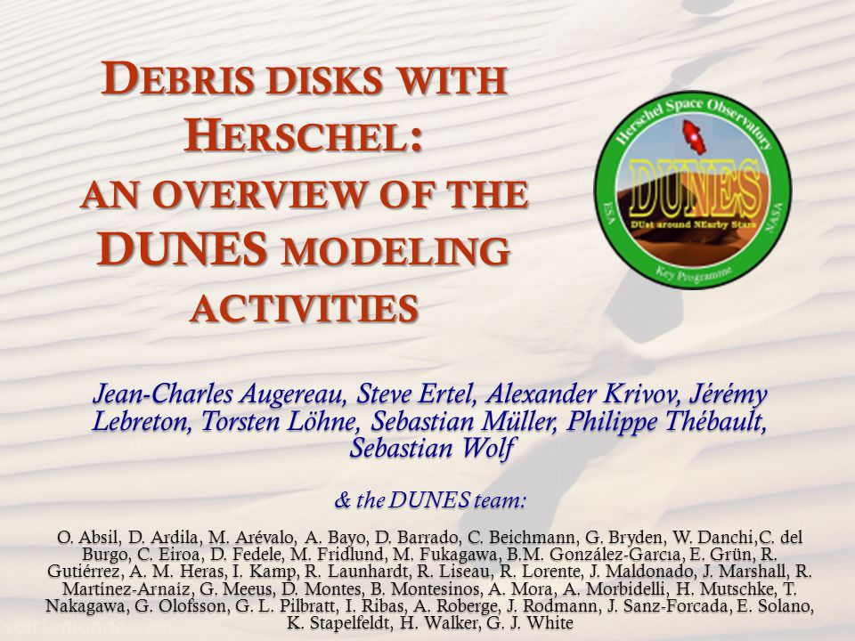 D EBRIS DISKS WITH H ERSCHEL : AN OVERVIEW OF THE DUNES MODELING ACTIVITIES Jean-Charles Augereau, Steve Ertel, Alexander Krivov, Jérémy Lebreton, Torsten Löhne, Sebastian Müller, Philippe Thébault, Sebastian Wolf & the DUNES team: O.