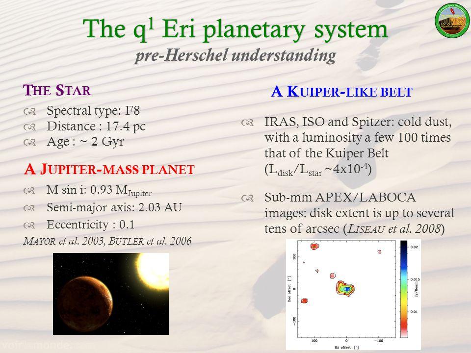 The q 1 Eri planetary systemThe q 1 Eri planetary system pre-Herschel understanding A J UPITER - MASS PLANET M sin i: 0.93 M Jupiter Semi-major axis: 2.03 AU Eccentricity : 0.1 M AYOR et al.