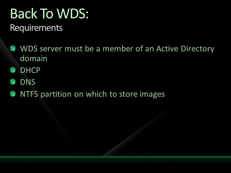 Back To WDS: Requirements WDS server must be a member of an Active Directory domain DHCP DNS NTFS partition on which to store images