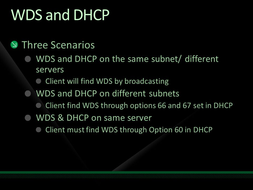 WDS and DHCP Three Scenarios WDS and DHCP on the same subnet/ different servers Client will find WDS by broadcasting WDS and DHCP on different subnets