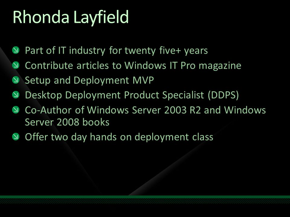 Rhonda Layfield Part of IT industry for twenty five+ years Contribute articles to Windows IT Pro magazine Setup and Deployment MVP Desktop Deployment
