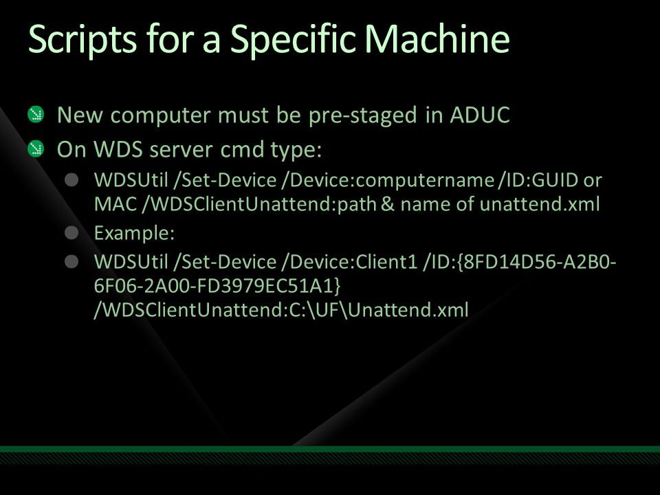 Scripts for a Specific Machine New computer must be pre-staged in ADUC On WDS server cmd type: WDSUtil /Set-Device /Device:computername /ID:GUID or MA