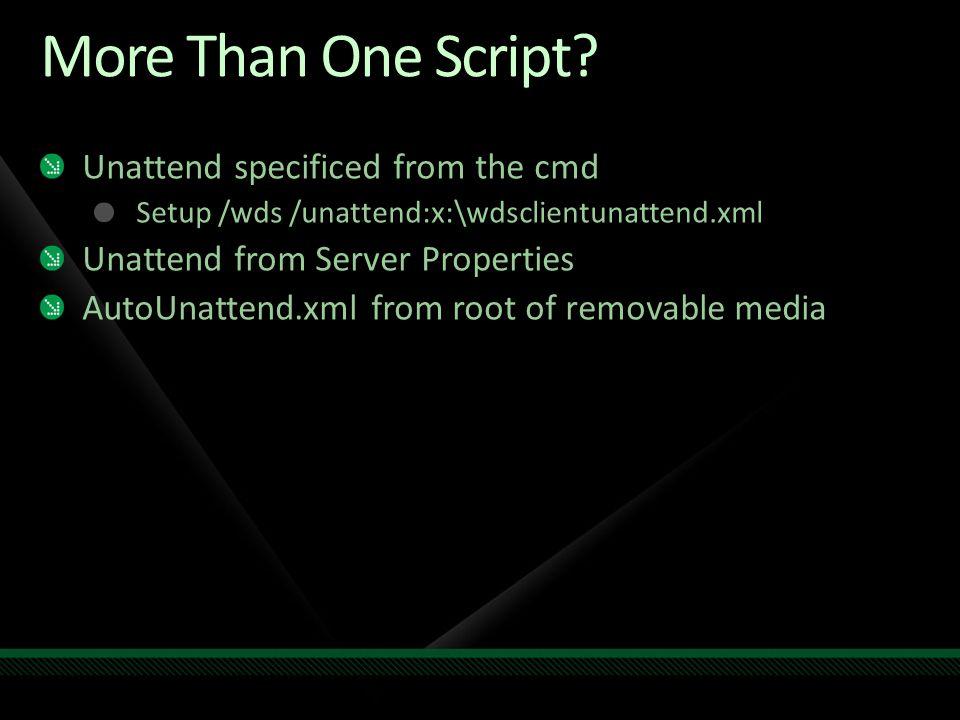 More Than One Script? Unattend specificed from the cmd Setup /wds /unattend:x:\wdsclientunattend.xml Unattend from Server Properties AutoUnattend.xml