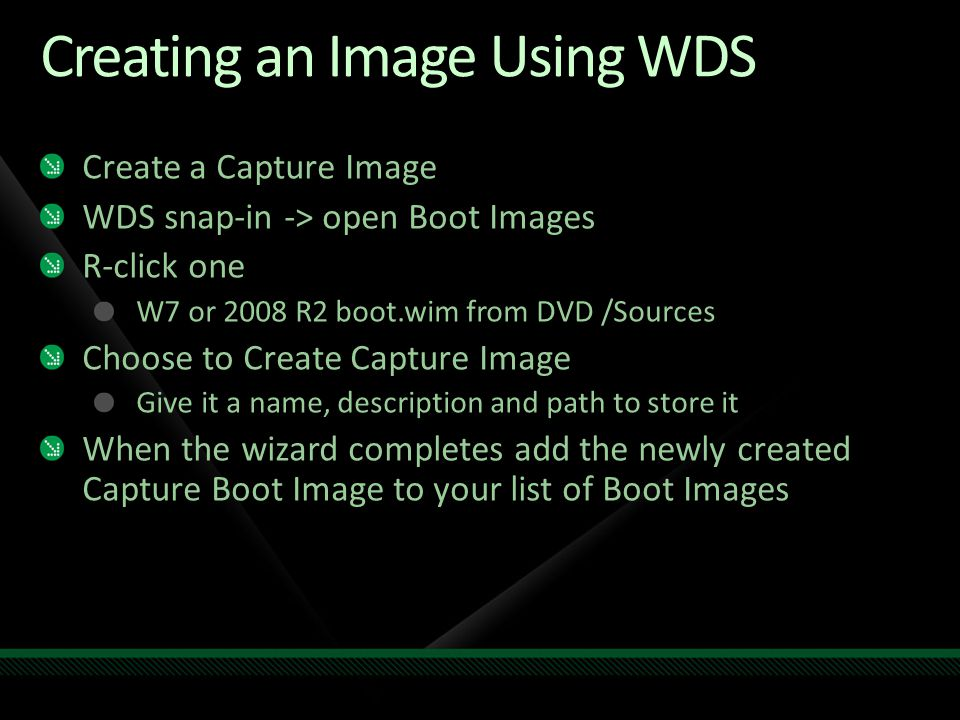 Creating an Image Using WDS Create a Capture Image WDS snap-in -> open Boot Images R-click one W7 or 2008 R2 boot.wim from DVD /Sources Choose to Crea