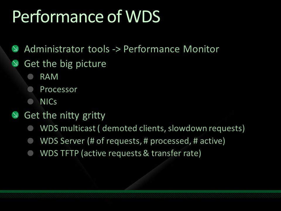 Performance of WDS Administrator tools -> Performance Monitor Get the big picture RAM Processor NICs Get the nitty gritty WDS multicast ( demoted clie