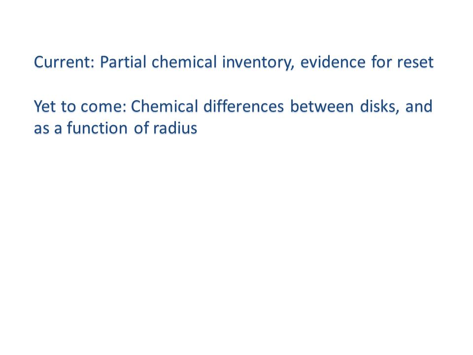Current: Partial chemical inventory, evidence for reset Yet to come: Chemical differences between disks, and as a function of radius