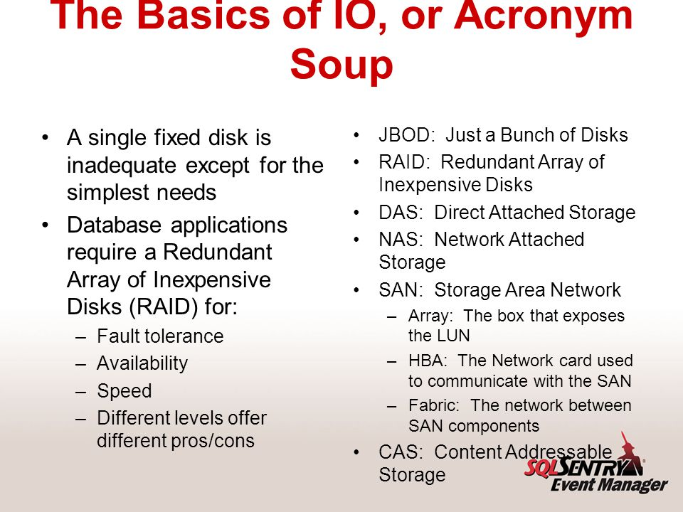 The Basics of IO, or Acronym Soup A single fixed disk is inadequate except for the simplest needs Database applications require a Redundant Array of Inexpensive Disks (RAID) for: –Fault tolerance –Availability –Speed –Different levels offer different pros/cons JBOD: Just a Bunch of Disks RAID: Redundant Array of Inexpensive Disks DAS: Direct Attached Storage NAS: Network Attached Storage SAN: Storage Area Network –Array: The box that exposes the LUN –HBA: The Network card used to communicate with the SAN –Fabric: The network between SAN components CAS: Content Addressable Storage