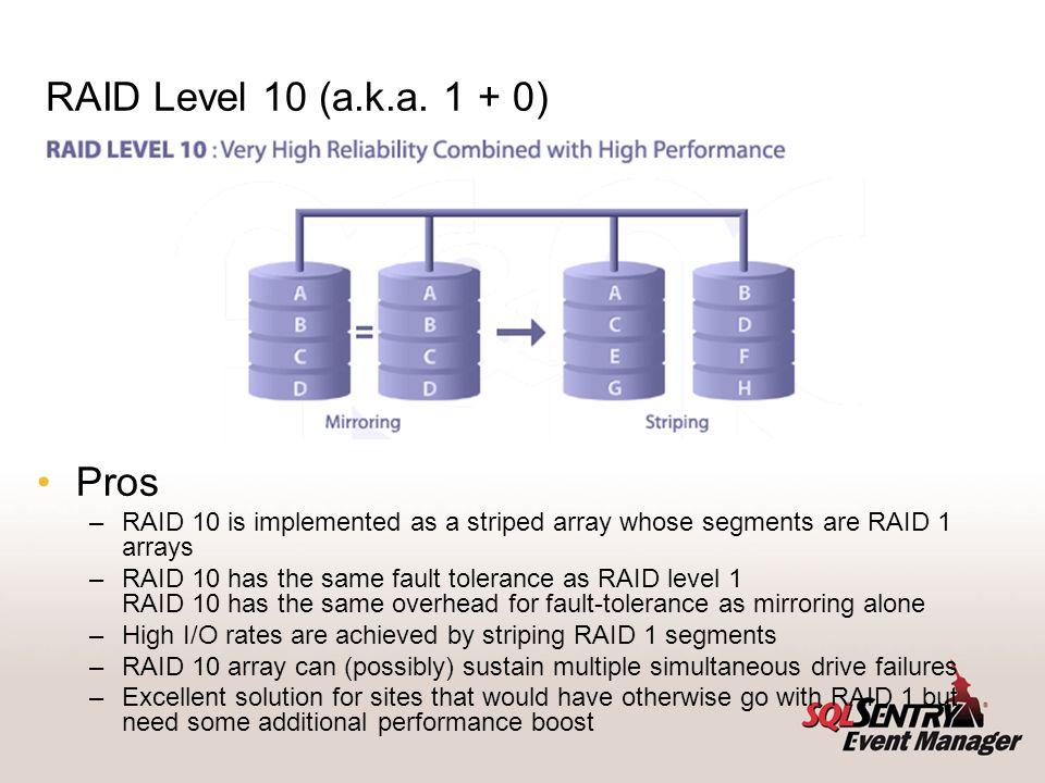 RAID Level 10 (a.k.a. 1 + 0) Pros –RAID 10 is implemented as a striped array whose segments are RAID 1 arrays –RAID 10 has the same fault tolerance as