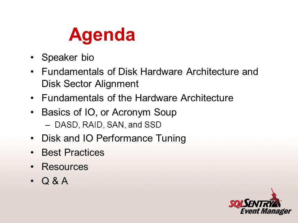 Agenda Speaker bio Fundamentals of Disk Hardware Architecture and Disk Sector Alignment Fundamentals of the Hardware Architecture Basics of IO, or Acr