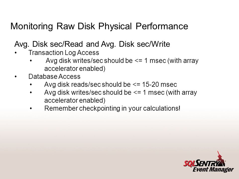Monitoring Raw Disk Physical Performance Avg. Disk sec/Read and Avg. Disk sec/Write Transaction Log Access Avg disk writes/sec should be <= 1 msec (wi