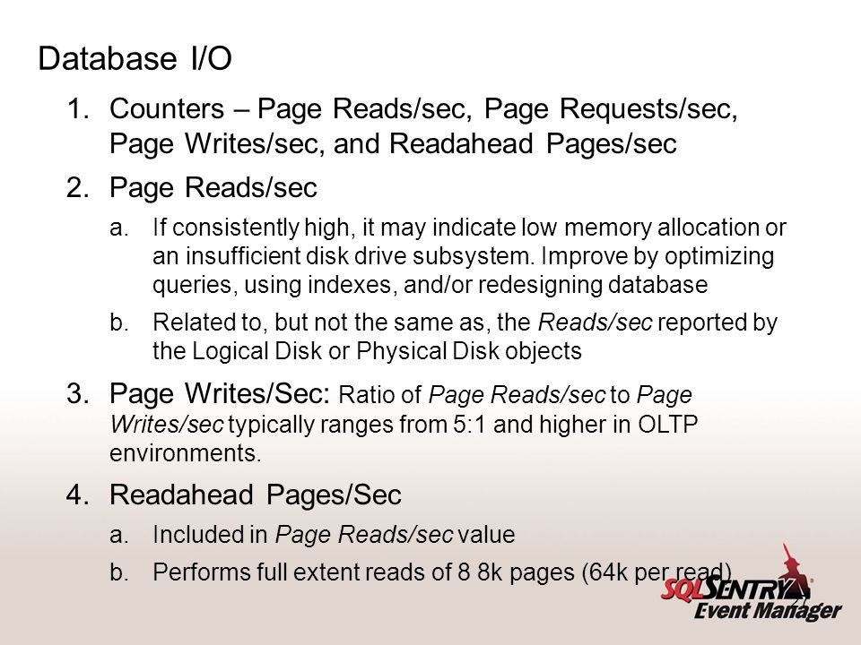 27 Database I/O 1.Counters – Page Reads/sec, Page Requests/sec, Page Writes/sec, and Readahead Pages/sec 2.Page Reads/sec a.If consistently high, it m