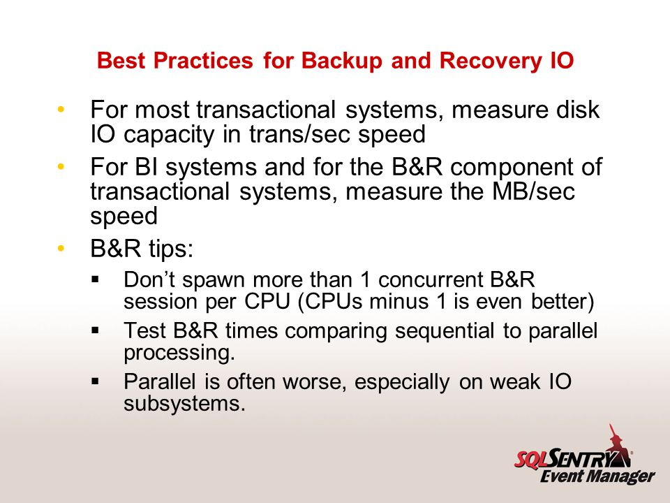 Best Practices for Backup and Recovery IO For most transactional systems, measure disk IO capacity in trans/sec speed For BI systems and for the B&R c