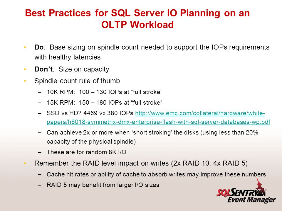 Best Practices for SQL Server IO Planning on an OLTP Workload Do: Base sizing on spindle count needed to support the IOPs requirements with healthy la