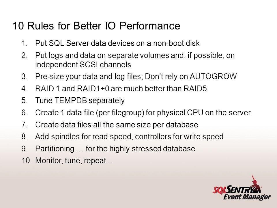 10 Rules for Better IO Performance 1.Put SQL Server data devices on a non-boot disk 2.Put logs and data on separate volumes and, if possible, on indep