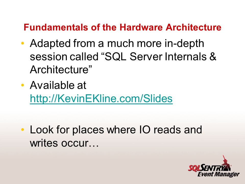 Fundamentals of the Hardware Architecture Adapted from a much more in-depth session called SQL Server Internals & Architecture Available at http://Kev
