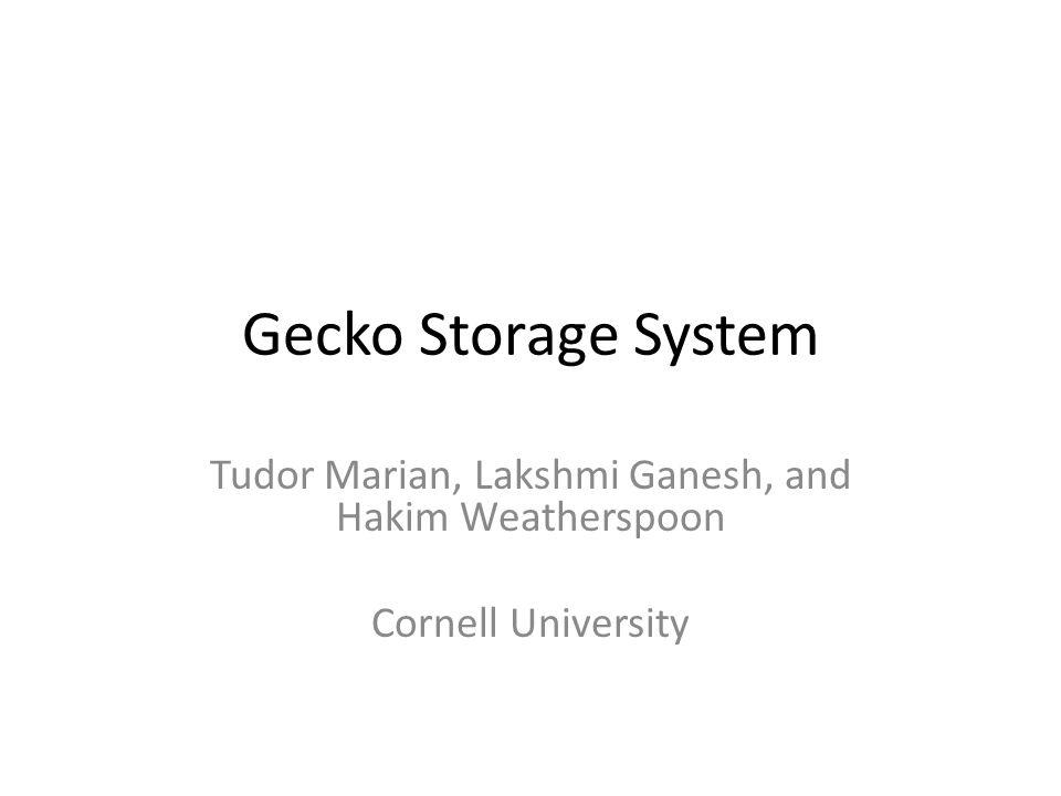 Gecko Storage System Tudor Marian, Lakshmi Ganesh, and Hakim Weatherspoon Cornell University