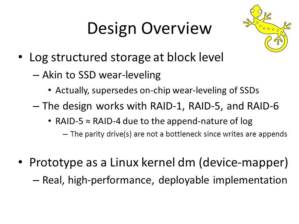 Design Overview Log structured storage at block level – Akin to SSD wear-leveling Actually, supersedes on-chip wear-leveling of SSDs – The design works with RAID-1, RAID-5, and RAID-6 RAID-5 RAID-4 due to the append-nature of log – The parity drive(s) are not a bottleneck since writes are appends Prototype as a Linux kernel dm (device-mapper) – Real, high-performance, deployable implementation