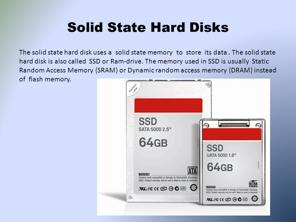 Solid State Hard Disks The solid state hard disk uses a solid state memory to store its data. The solid state hard disk is also called SSD or Ram-driv