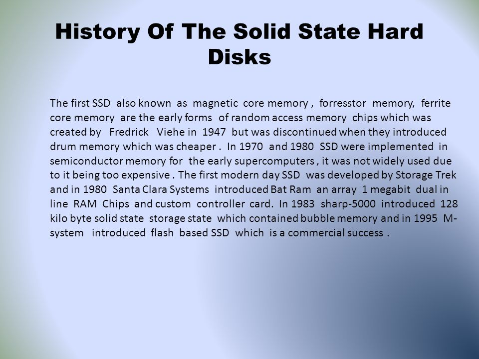 History Of The Solid State Hard Disks The first SSD also known as magnetic core memory, forresstor memory, ferrite core memory are the early forms of random access memory chips which was created by Fredrick Viehe in 1947 but was discontinued when they introduced drum memory which was cheaper.