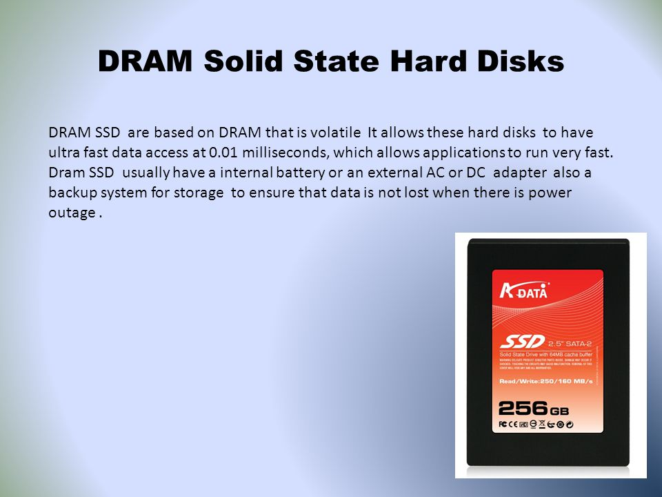 DRAM Solid State Hard Disks DRAM SSD are based on DRAM that is volatile It allows these hard disks to have ultra fast data access at 0.01 milliseconds, which allows applications to run very fast.