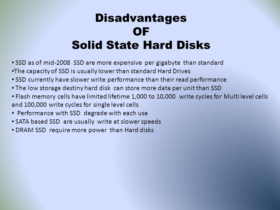 Disadvantages OF Solid State Hard Disks SSD as of mid-2008 SSD are more expensive per gigabyte than standard The capacity of SSD is usually lower than standard Hard Drives SSD currently have slower write performance than their read performance The low storage destiny hard disk can store more data per unit than SSD Flash memory cells have limited lifetime 1,000 to 10,000 write cycles for Multi level cells and 100,000 write cycles for single level cells Performance with SSD degrade with each use SATA based SSD are usually write at slower speeds DRAM SSD require more power than Hard disks